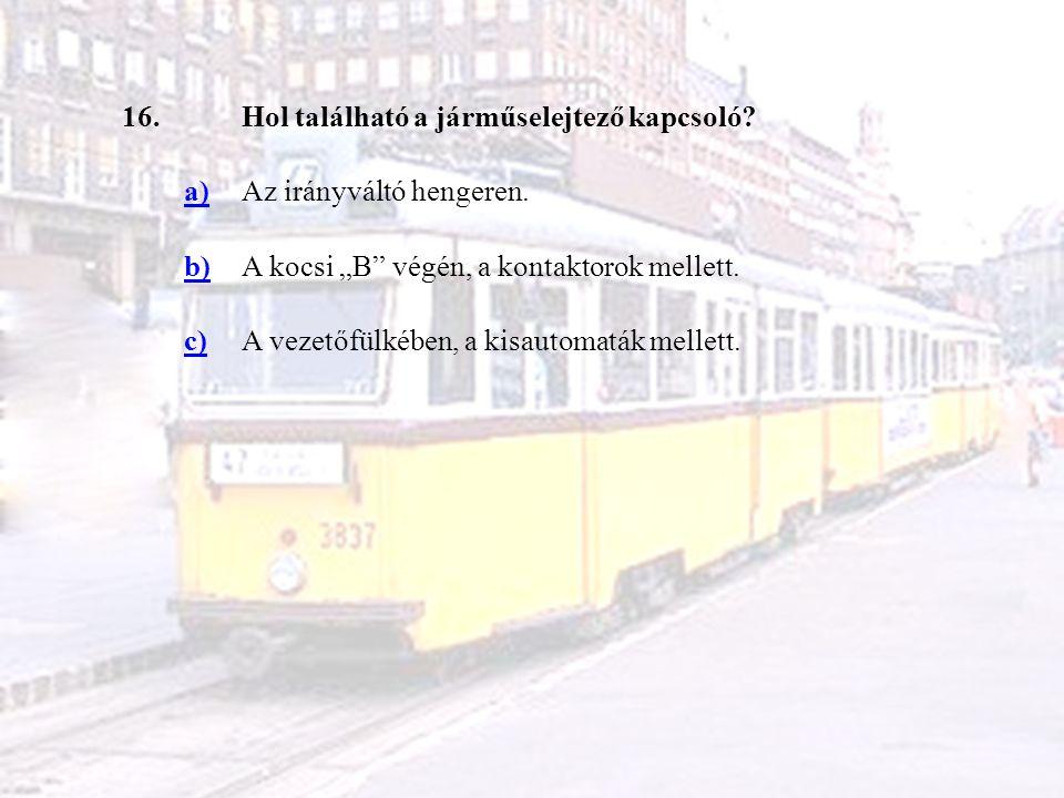 """16. Hol található a járműselejtező kapcsoló a) Az irányváltó hengeren. b) A kocsi """"B végén, a kontaktorok mellett."""