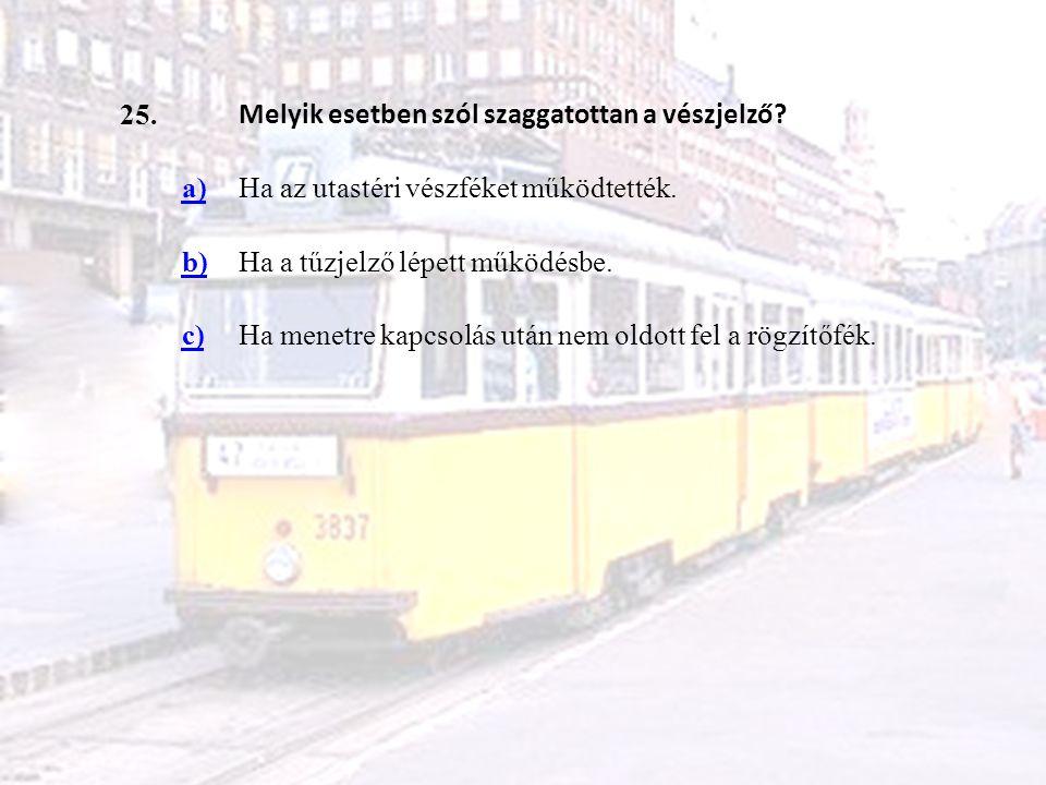 25. Melyik esetben szól szaggatottan a vészjelző a) Ha az utastéri vészféket működtették. b) Ha a tűzjelző lépett működésbe.