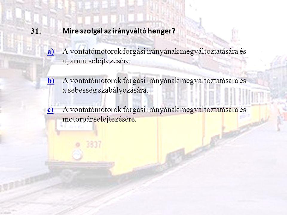 31. Mire szolgál az irányváltó henger a) A vontatómotorok forgási irányának megváltoztatására és a jármű selejtezésére.