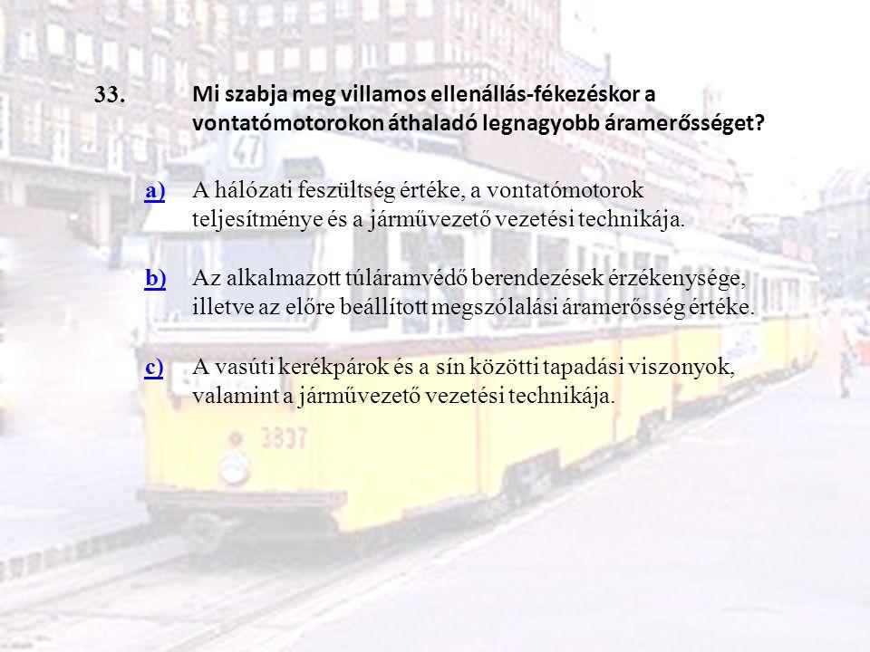 33. Mi szabja meg villamos ellenállás-fékezéskor a vontatómotorokon áthaladó legnagyobb áramerősséget