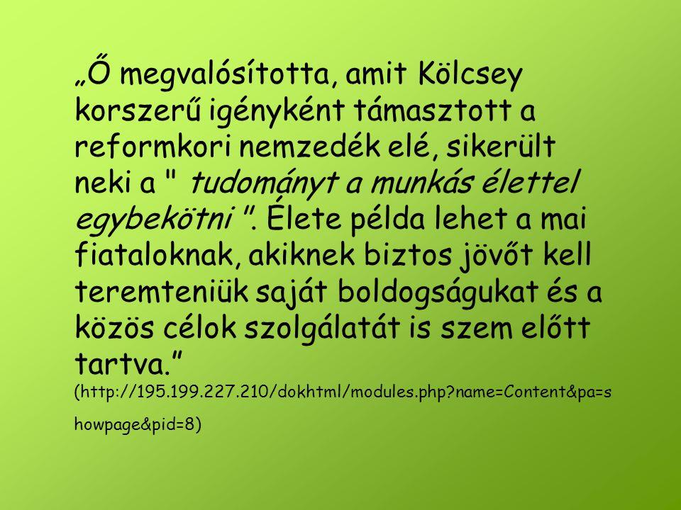 """""""Ő megvalósította, amit Kölcsey korszerű igényként támasztott a reformkori nemzedék elé, sikerült neki a tudományt a munkás élettel egybekötni ."""