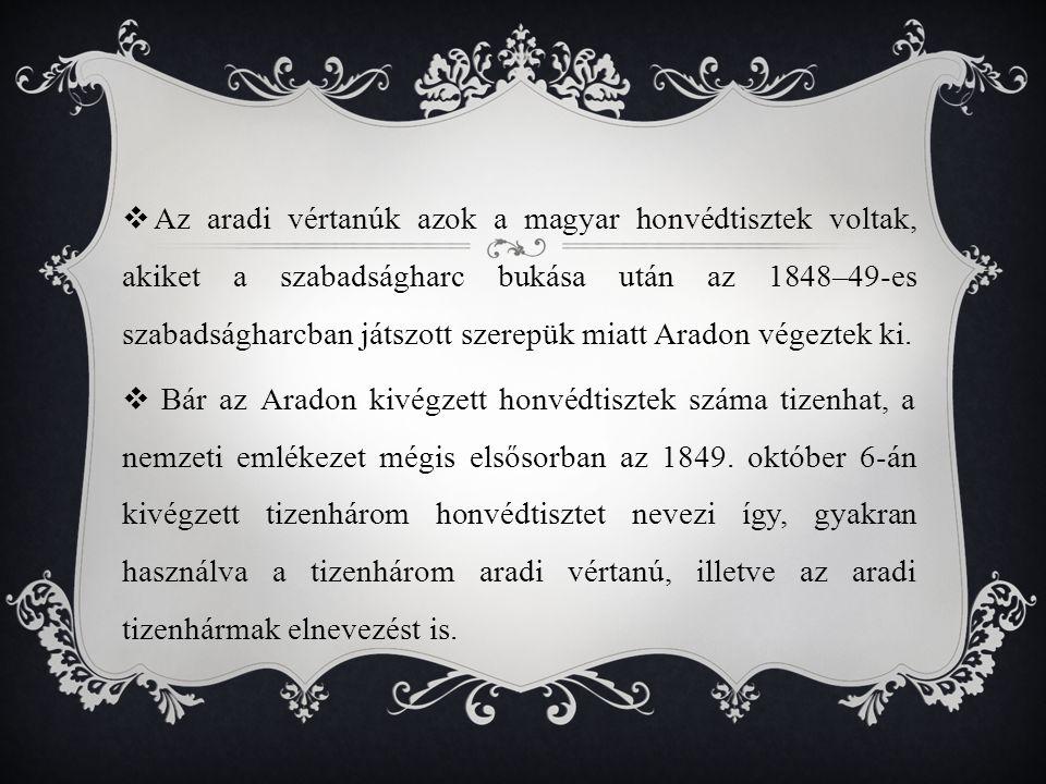 Az aradi vértanúk azok a magyar honvédtisztek voltak, akiket a szabadságharc bukása után az 1848–49-es szabadságharcban játszott szerepük miatt Aradon végeztek ki.