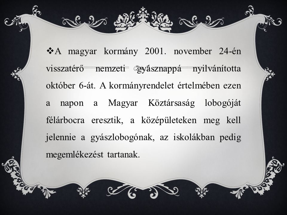 A magyar kormány 2001. november 24-én visszatérő nemzeti gyásznappá nyilvánította október 6-át.