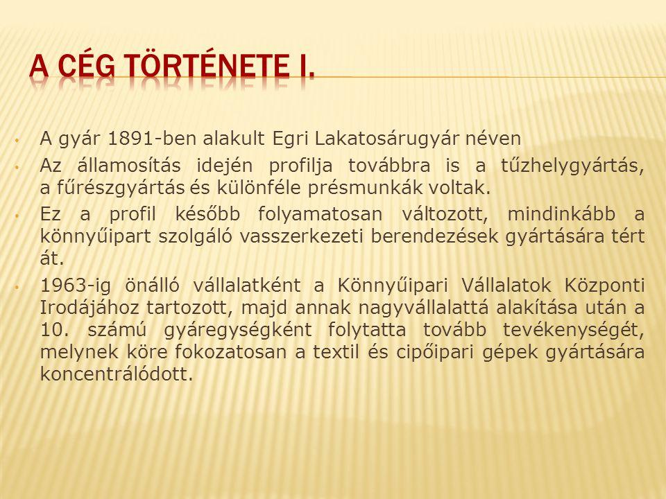 A cég története i. A gyár 1891-ben alakult Egri Lakatosárugyár néven