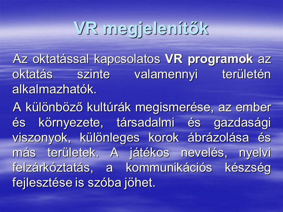 VR megjelenítők Az oktatással kapcsolatos VR programok az oktatás szinte valamennyi területén alkalmazhatók.