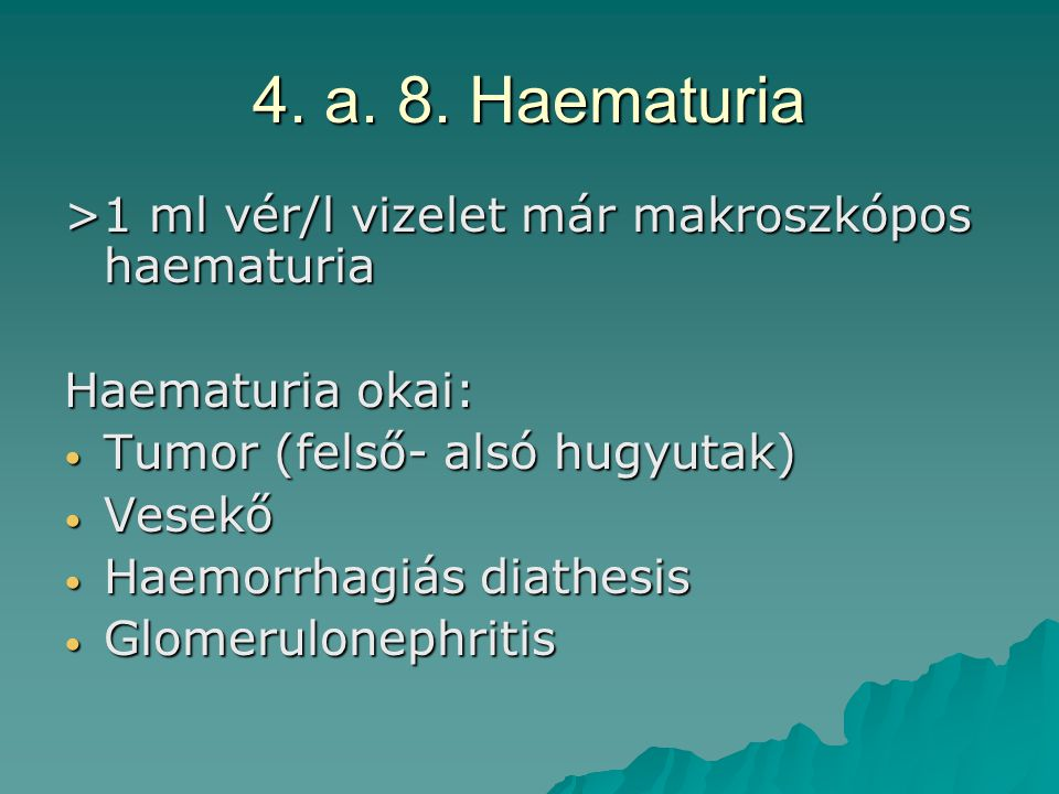 4. a. 8. Haematuria >1 ml vér/l vizelet már makroszkópos haematuria