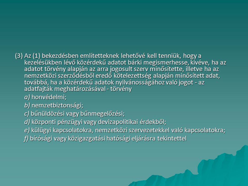(3) Az (1) bekezdésben említetteknek lehetővé kell tenniük, hogy a kezelésükben lévő közérdekű adatot bárki megismerhesse, kivéve, ha az adatot törvény alapján az arra jogosult szerv minősítette, illetve ha az nemzetközi szerződésből eredő kötelezettség alapján minősített adat, továbbá, ha a közérdekű adatok nyilvánosságához való jogot - az adatfajták meghatározásával - törvény