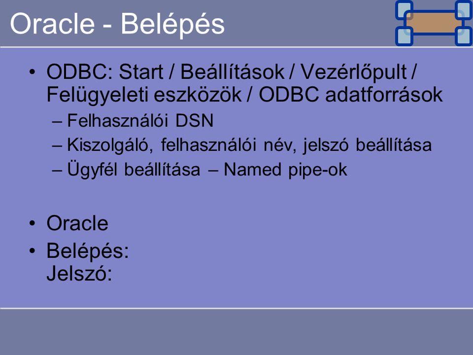 Oracle - Belépés ODBC: Start / Beállítások / Vezérlőpult / Felügyeleti eszközök / ODBC adatforrások.