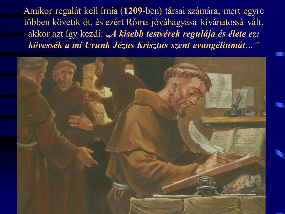 """Amikor regulát kell írnia (1209-ben) társai számára, mert egyre többen követik őt, és ezért Róma jóváhagyása kívánatossá vált, akkor azt így kezdi: """"A kisebb testvérek regulája és élete ez: kövessék a mi Urunk Jézus Krisztus szent evangéliumát…"""