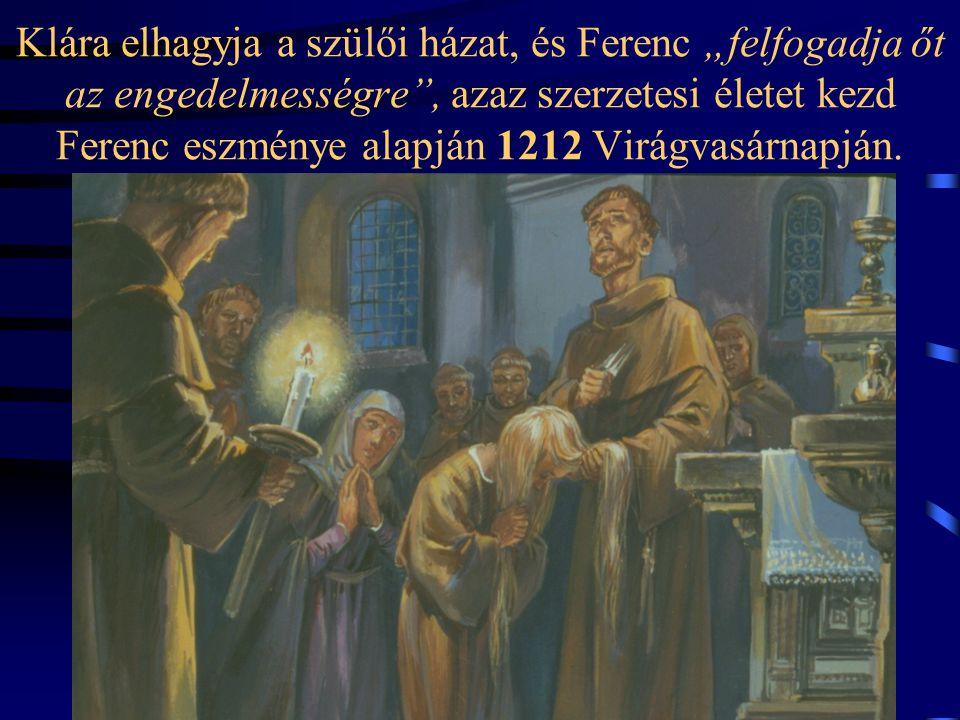 """Klára elhagyja a szülői házat, és Ferenc """"felfogadja őt az engedelmességre , azaz szerzetesi életet kezd Ferenc eszménye alapján 1212 Virágvasárnapján."""