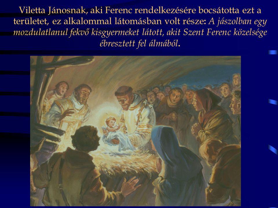 Viletta Jánosnak, aki Ferenc rendelkezésére bocsátotta ezt a területet, ez alkalommal látomásban volt része: A jászolban egy mozdulatlanul fekvő kisgyermeket látott, akit Szent Ferenc közelsége ébresztett fel álmából.