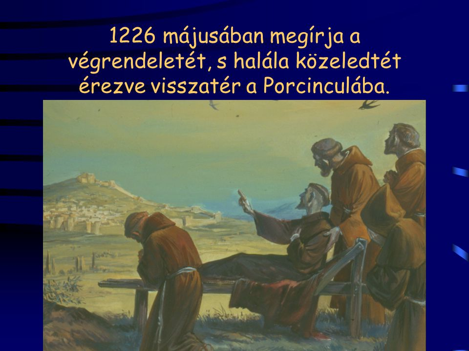 1226 májusában megírja a végrendeletét, s halála közeledtét érezve visszatér a Porcinculába.