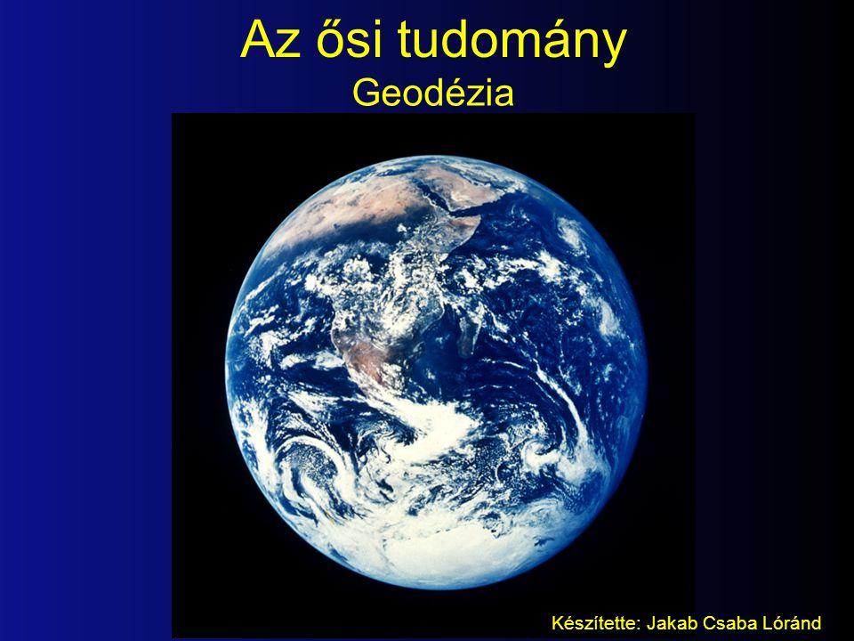 Az ősi tudomány Geodézia Készítette: Jakab Csaba Lóránd