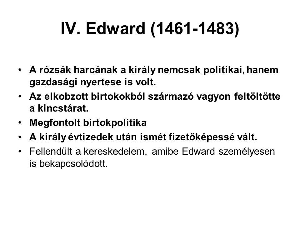 IV. Edward (1461-1483) A rózsák harcának a király nemcsak politikai, hanem gazdasági nyertese is volt.