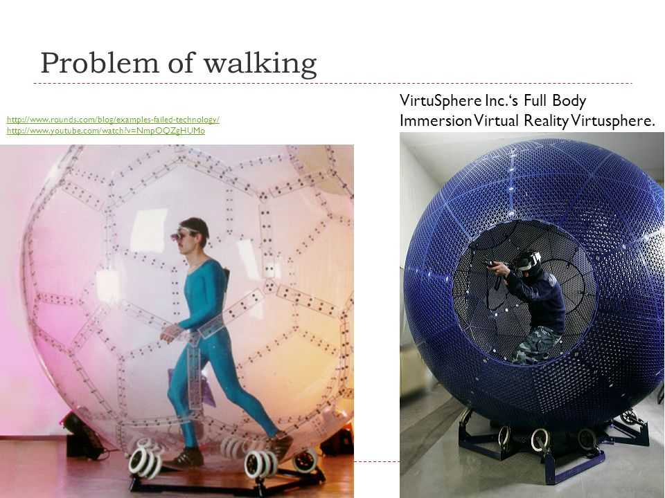 Problem of walking VirtuSphere Inc.'s Full Body Immersion Virtual Reality Virtusphere. http://www.rounds.com/blog/examples-failed-technology/