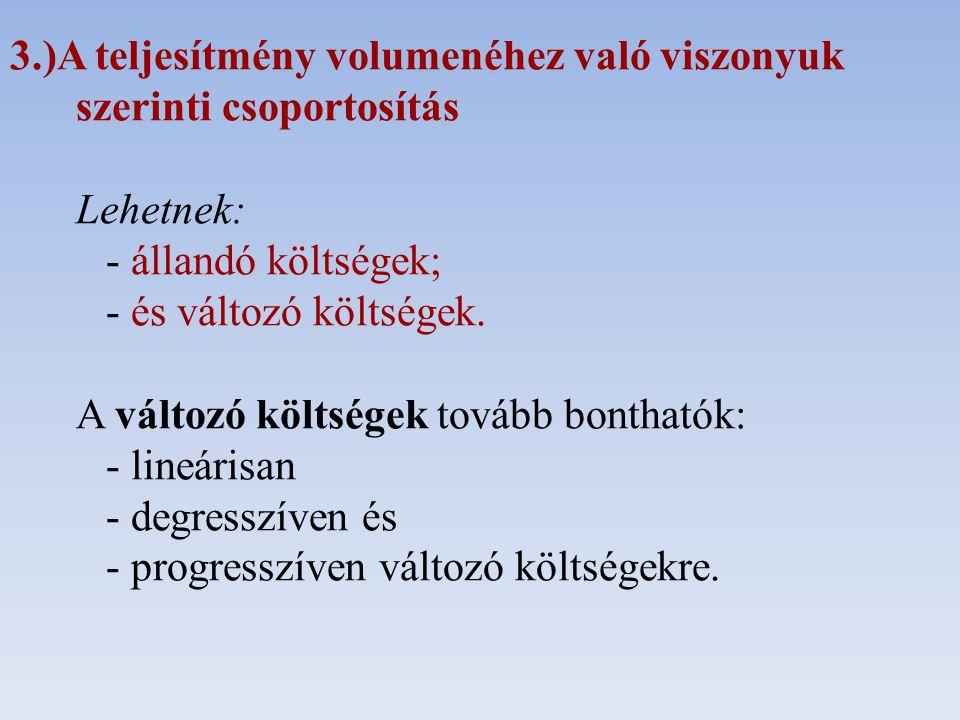 3.)A teljesítmény volumenéhez való viszonyuk szerinti csoportosítás Lehetnek: - állandó költségek; - és változó költségek.