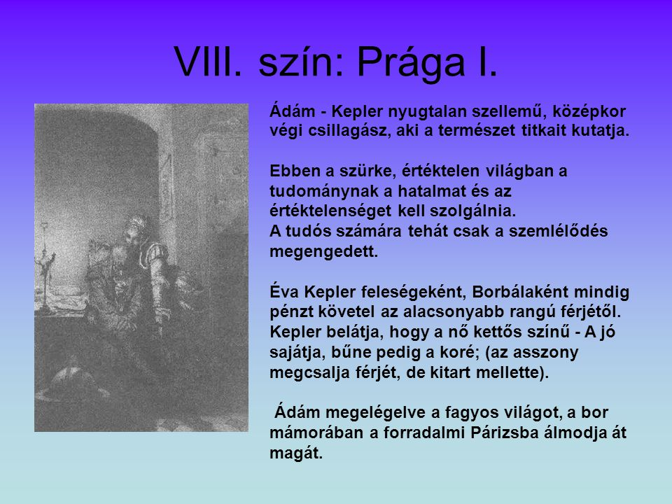 VIII. szín: Prága I. Ádám - Kepler nyugtalan szellemű, középkor végi csillagász, aki a természet titkait kutatja.