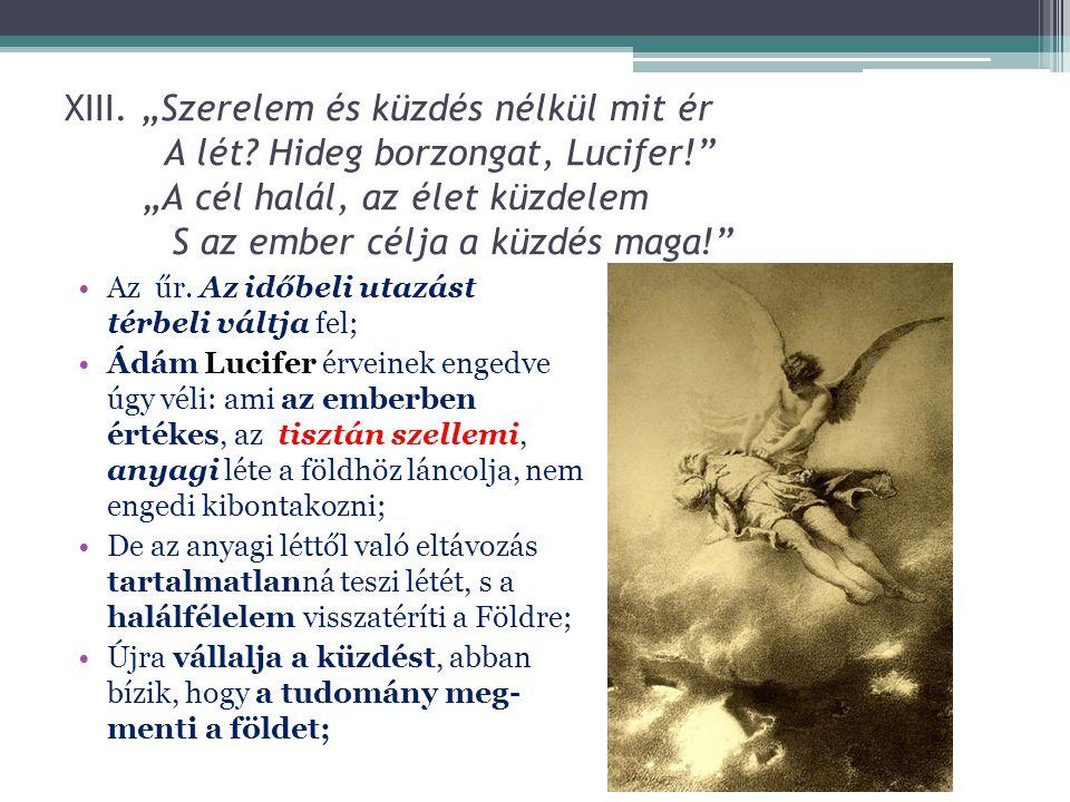 """XIII. """"Szerelem és küzdés nélkül mit ér A lét Hideg borzongat, Lucifer! """"A cél halál, az élet küzdelem S az ember célja a küzdés maga!"""