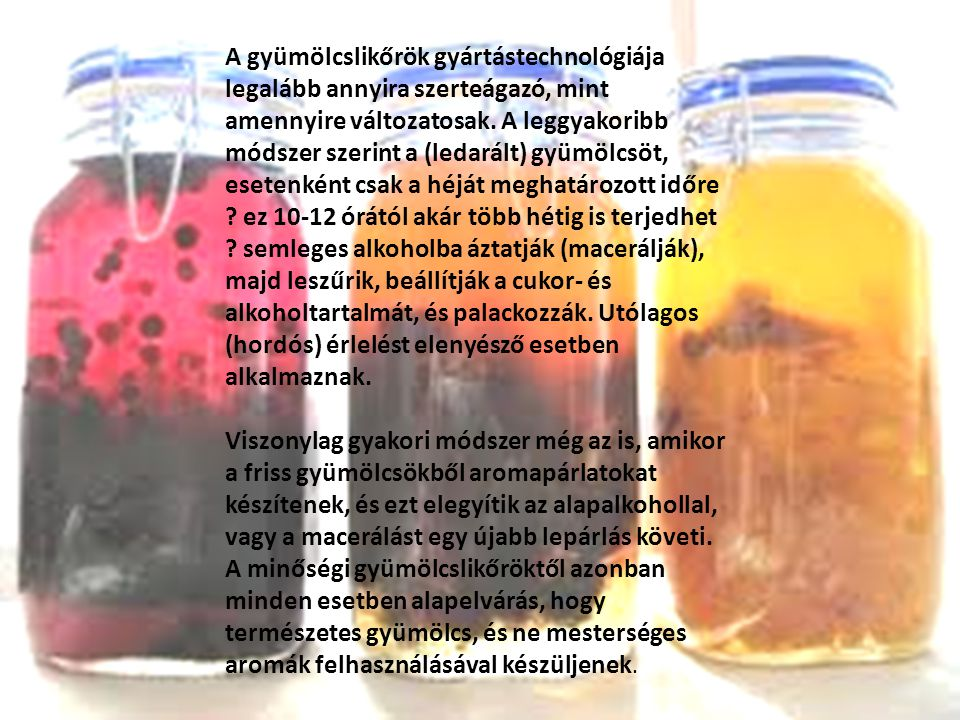 A gyümölcslikőrök gyártástechnológiája legalább annyira szerteágazó, mint amennyire változatosak. A leggyakoribb módszer szerint a (ledarált) gyümölcsöt, esetenként csak a héját meghatározott időre ez 10-12 órától akár több hétig is terjedhet semleges alkoholba áztatják (macerálják), majd leszűrik, beállítják a cukor- és alkoholtartalmát, és palackozzák. Utólagos (hordós) érlelést elenyésző esetben alkalmaznak.