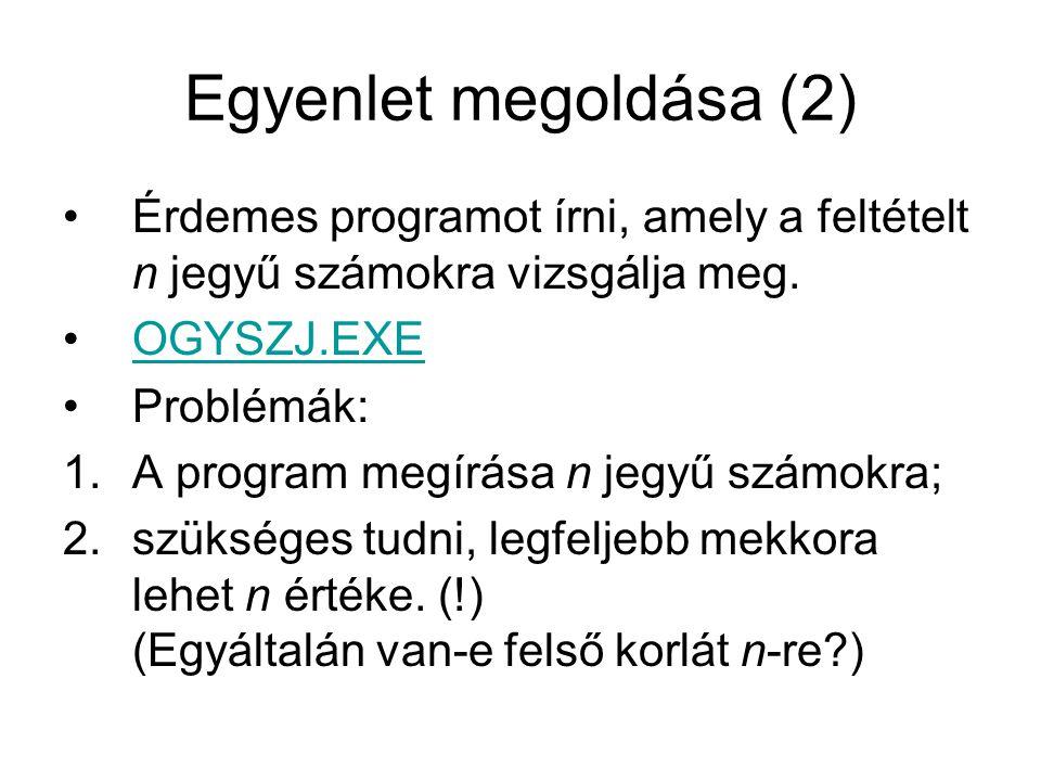 Egyenlet megoldása (2) Érdemes programot írni, amely a feltételt n jegyű számokra vizsgálja meg. OGYSZJ.EXE.