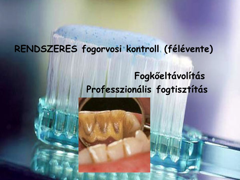 RENDSZERES fogorvosi kontroll (félévente)