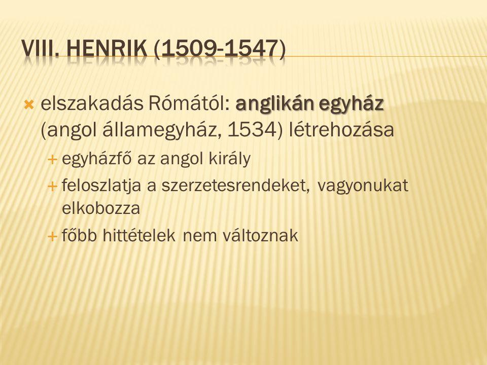 VIII. Henrik (1509-1547) elszakadás Rómától: anglikán egyház (angol államegyház, 1534) létrehozása.