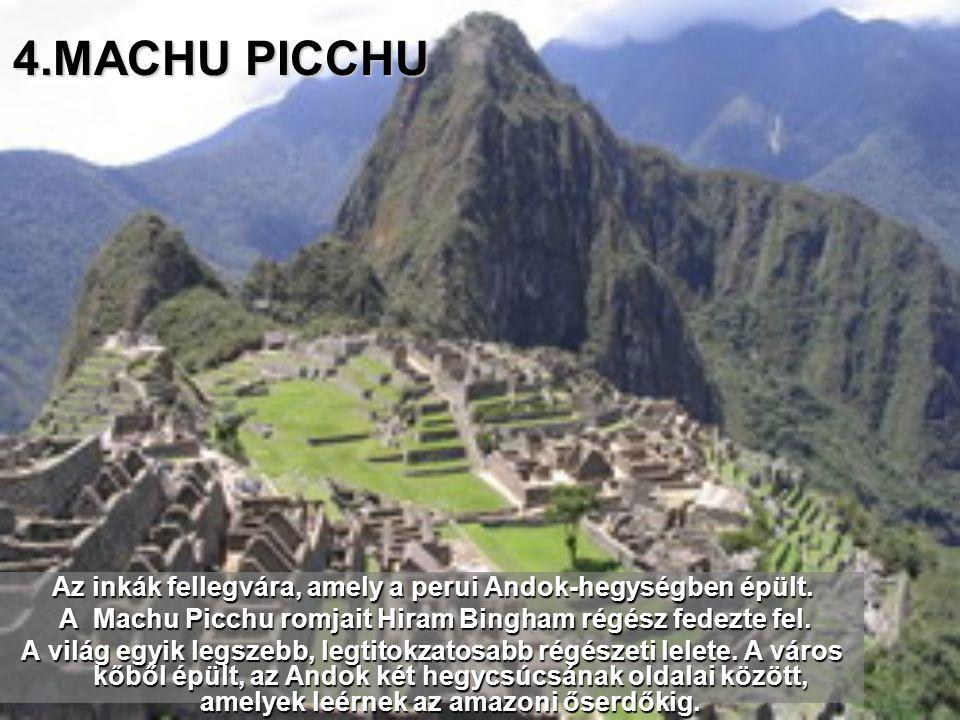 4.MACHU PICCHU Az inkák fellegvára, amely a perui Andok-hegységben épült. A Machu Picchu romjait Hiram Bingham régész fedezte fel.