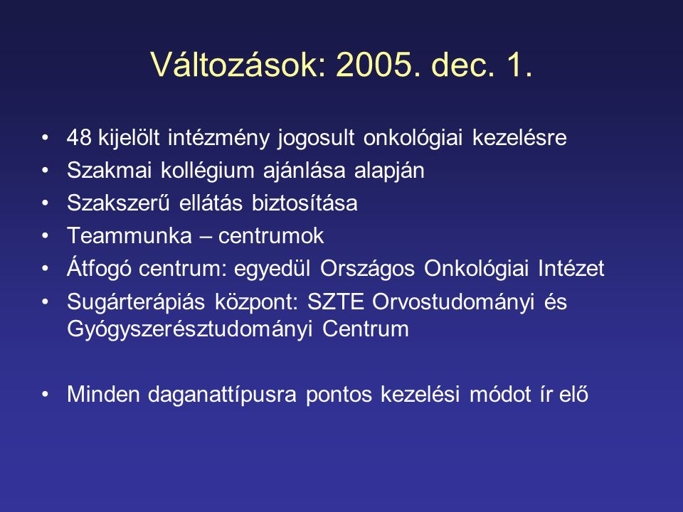 Változások: 2005. dec. 1. 48 kijelölt intézmény jogosult onkológiai kezelésre. Szakmai kollégium ajánlása alapján.