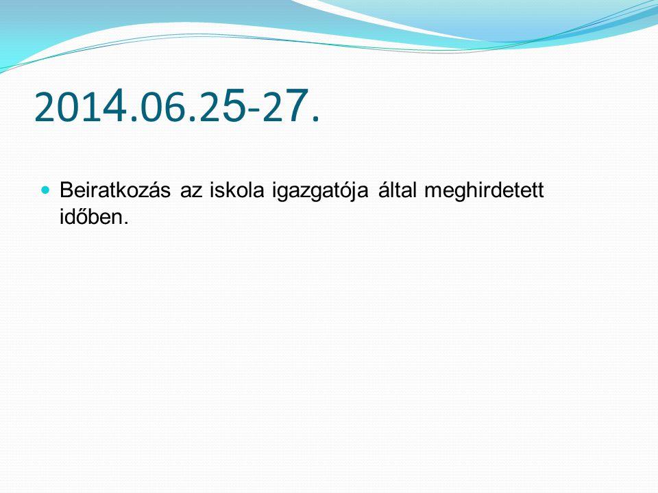 2014.06.25-27. Beiratkozás az iskola igazgatója által meghirdetett időben.