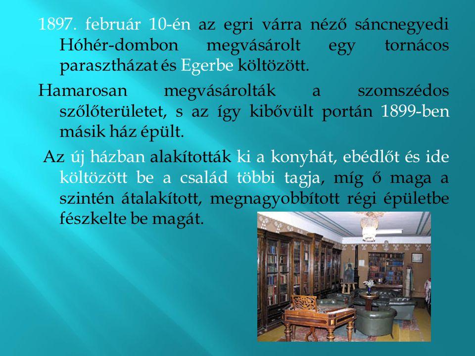 1897. február 10-én az egri várra néző sáncnegyedi Hóhér-dombon megvásárolt egy tornácos parasztházat és Egerbe költözött.