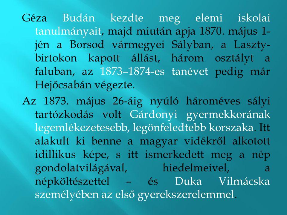 Géza Budán kezdte meg elemi iskolai tanulmányait, majd miután apja 1870. május 1- jén a Borsod vármegyei Sályban, a Laszty- birtokon kapott állást, három osztályt a faluban, az 1873–1874-es tanévet pedig már Hejőcsabán végezte.