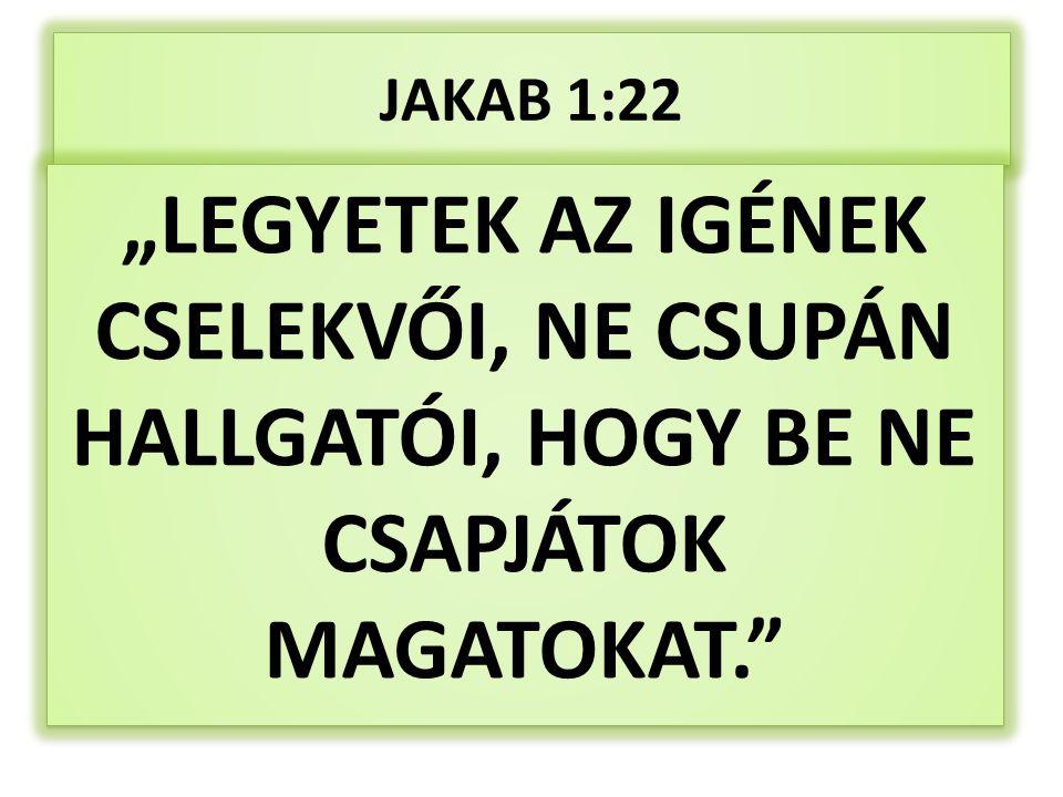 """JAKAB 1:22 """"LEGYETEK AZ IGÉNEK CSELEKVŐI, NE CSUPÁN HALLGATÓI, HOGY BE NE CSAPJÁTOK MAGATOKAT."""