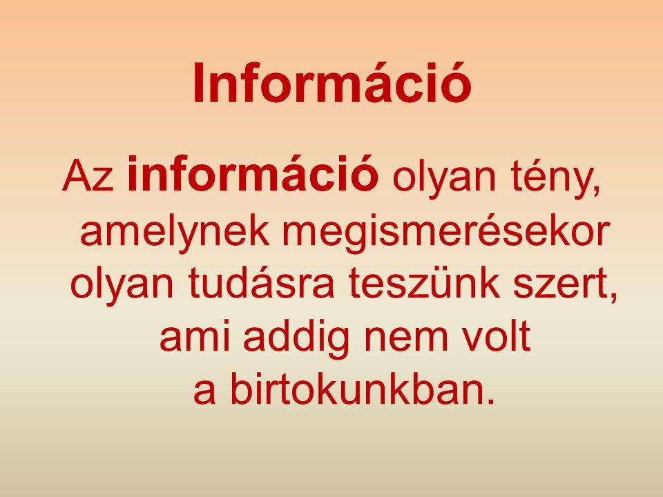 Információ Az információ olyan tény, amelynek megismerésekor olyan tudásra teszünk szert, ami addig nem volt a birtokunkban.