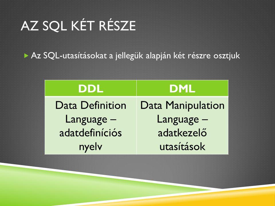 Az SQL két része Az SQL-utasításokat a jellegük alapján két részre osztjuk. DDL. DML. Data Definition Language – adatdefiníciós nyelv.