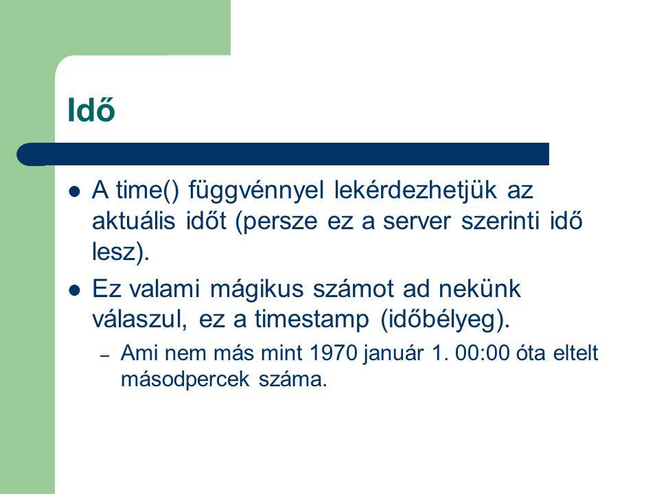 Idő A time() függvénnyel lekérdezhetjük az aktuális időt (persze ez a server szerinti idő lesz).