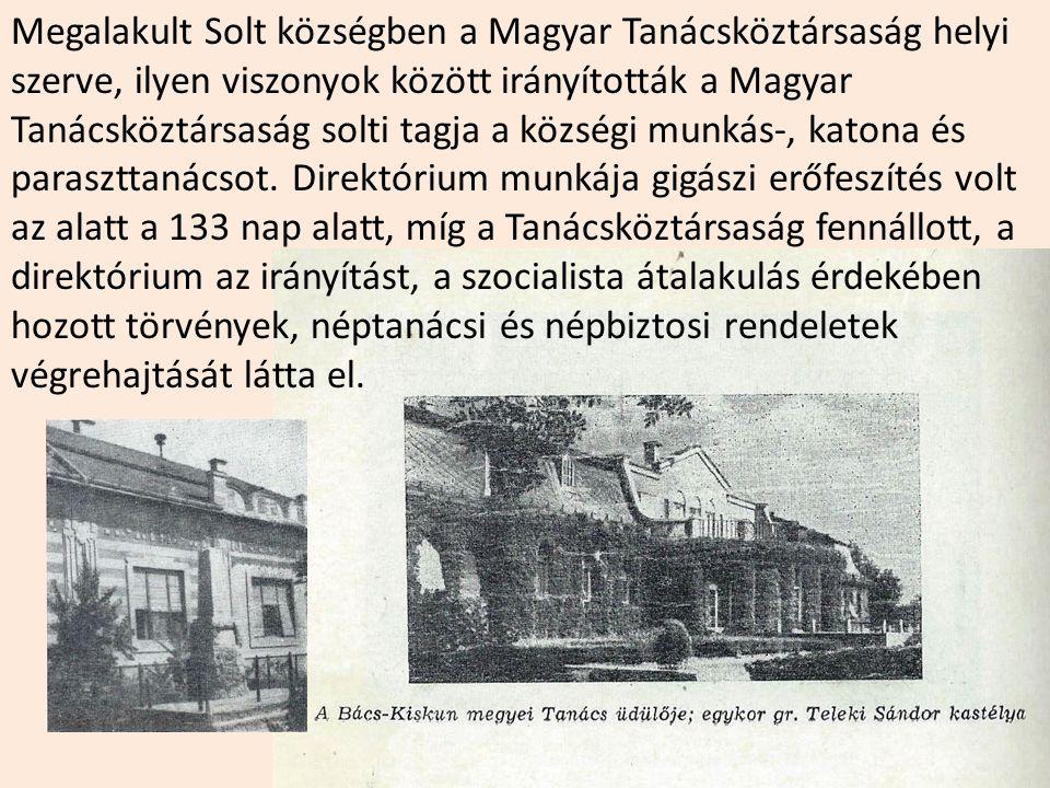 Megalakult Solt községben a Magyar Tanácsköztársaság helyi szerve, ilyen viszonyok között irányították a Magyar Tanácsköztársaság solti tagja a községi munkás-, katona és paraszttanácsot.