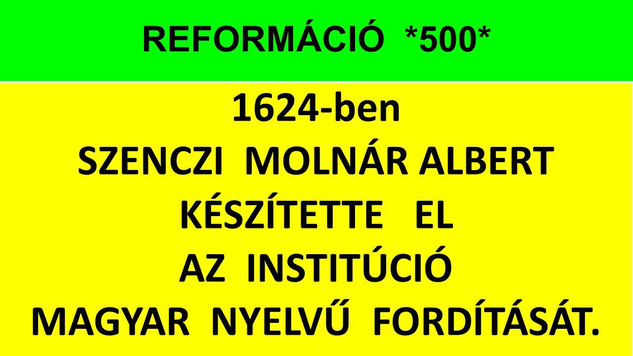 REFORMÁCIÓ *500* 1624-ben SZENCZI MOLNÁR ALBERT KÉSZÍTETTE EL AZ INSTITÚCIÓ MAGYAR NYELVŰ FORDÍTÁSÁT.