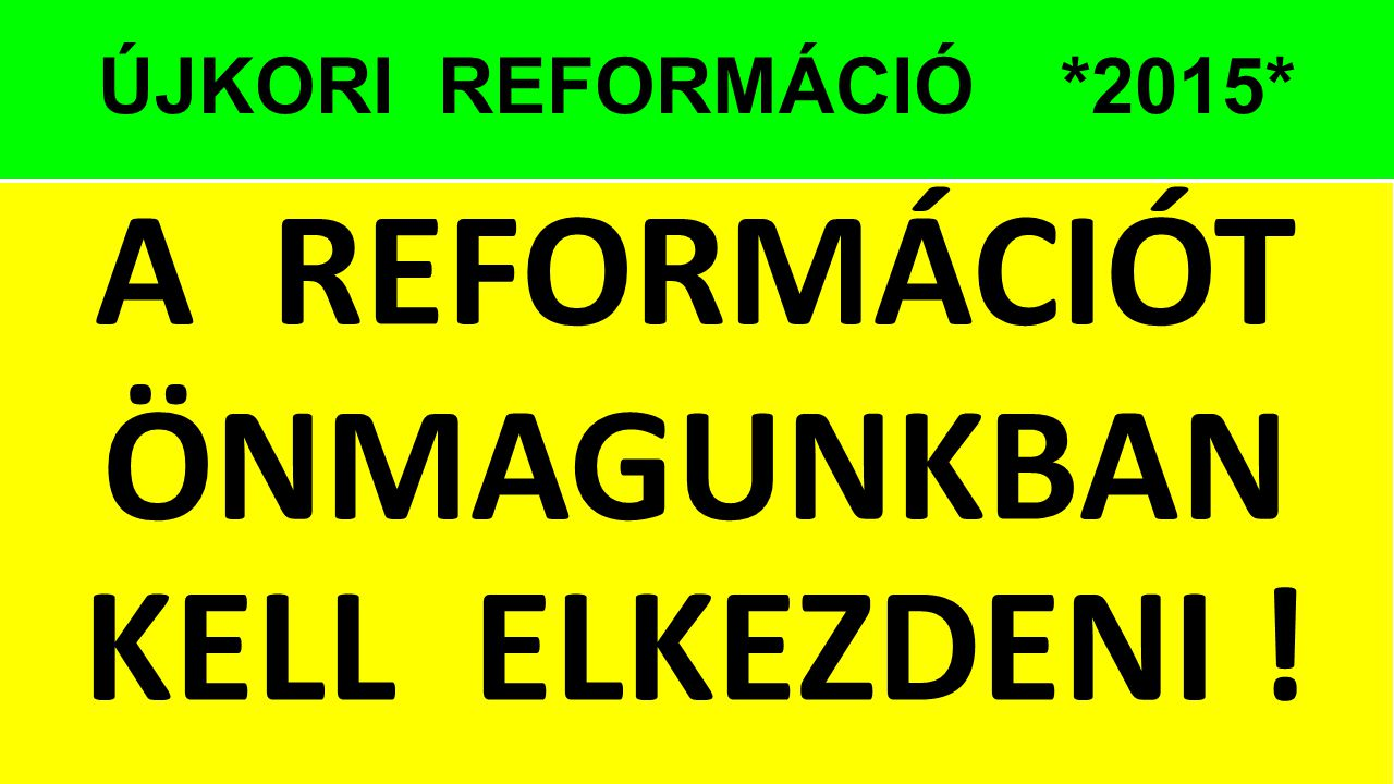 A REFORMÁCIÓT ÖNMAGUNKBAN KELL ELKEZDENI !