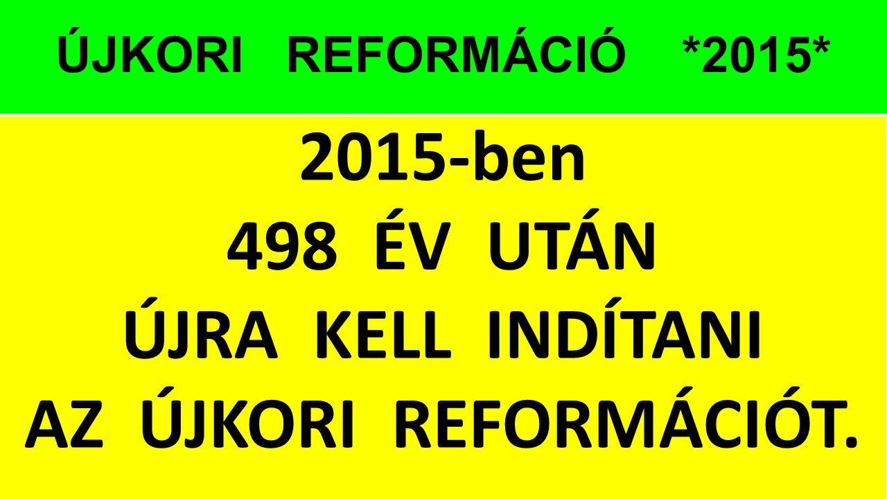 2015-ben 498 ÉV UTÁN ÚJRA KELL INDÍTANI AZ ÚJKORI REFORMÁCIÓT.