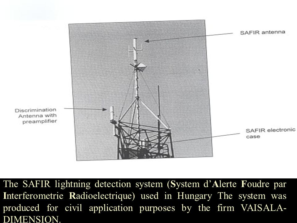 The SAFIR lightning detection system (System d'Alerte Foudre par Interferometrie Radioelectrique) used in Hungary The system was produced for civil application purposes by the firm VAISALA-DIMENSION.