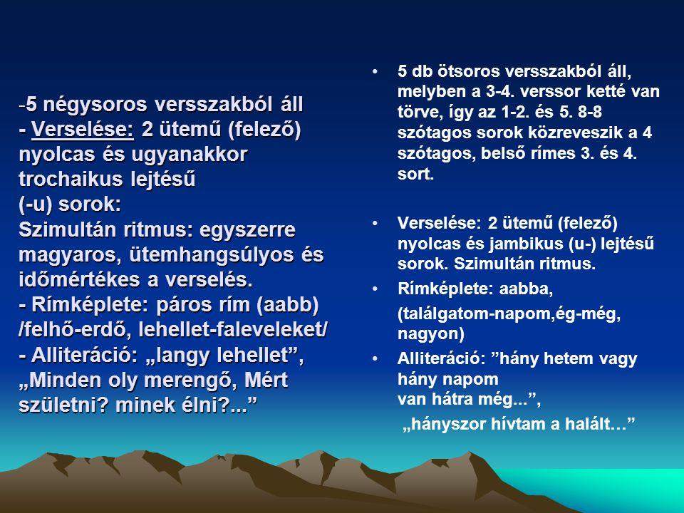 """5 négysoros versszakból áll - Verselése: 2 ütemű (felező) nyolcas és ugyanakkor trochaikus lejtésű (-u) sorok: Szimultán ritmus: egyszerre magyaros, ütemhangsúlyos és időmértékes a verselés. - Rímképlete: páros rím (aabb) /felhő-erdő, lehellet-faleveleket/ - Alliteráció: """"langy lehellet , """"Minden oly merengő, Mért születni minek élni ..."""