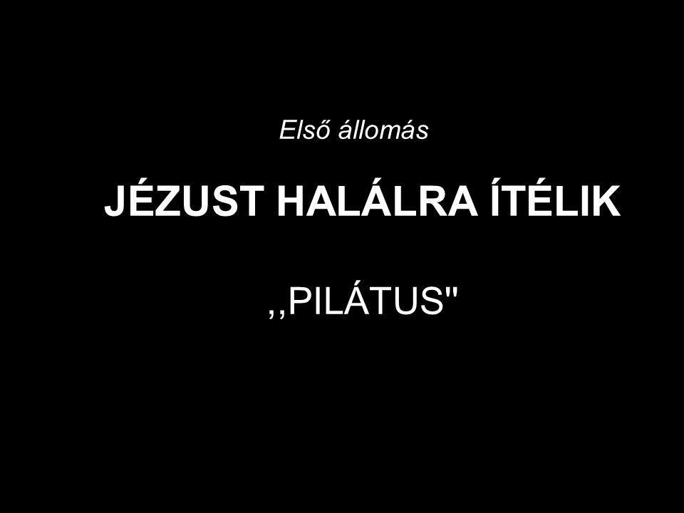 Első állomás JÉZUST HALÁLRA ÍTÉLIK ,,PILÁTUS