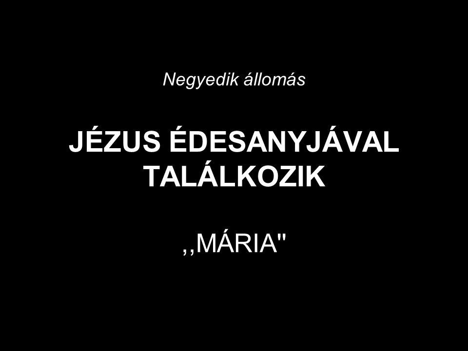Negyedik állomás JÉZUS ÉDESANYJÁVAL TALÁLKOZIK ,,MÁRIA