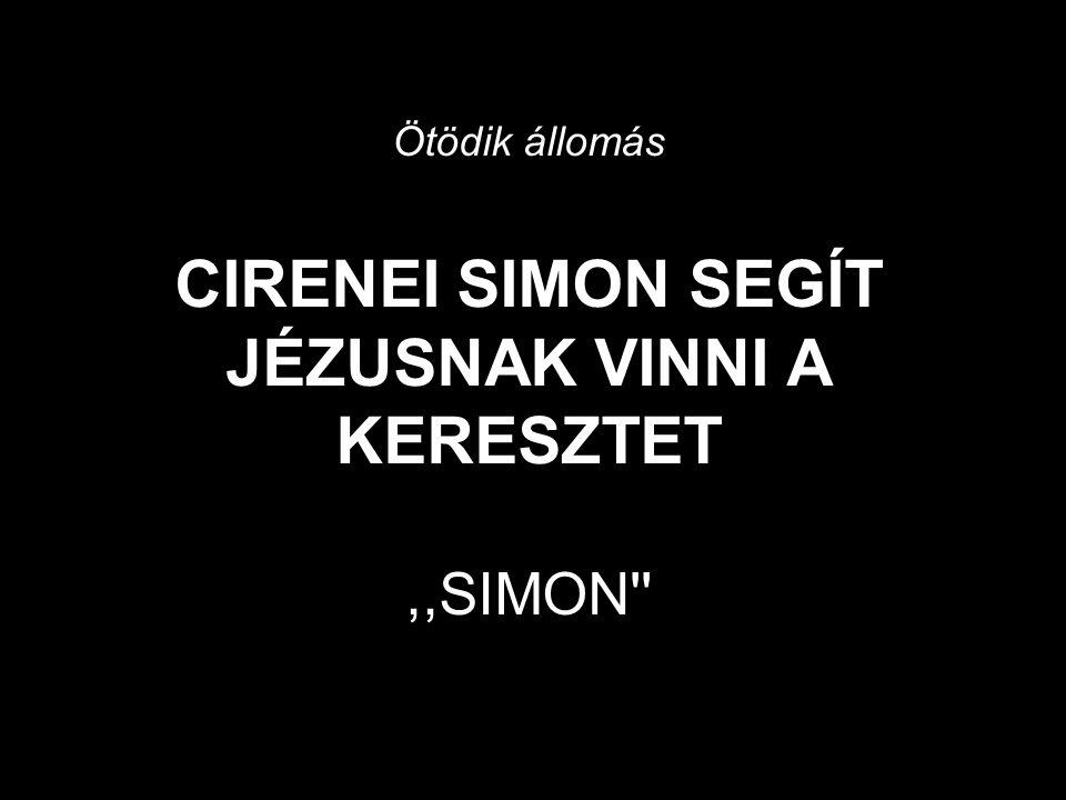 Ötödik állomás CIRENEI SIMON SEGÍT JÉZUSNAK VINNI A KERESZTET ,,SIMON