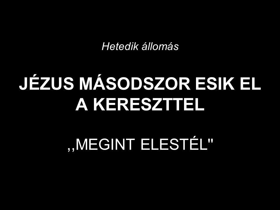 Hetedik állomás JÉZUS MÁSODSZOR ESIK EL A KERESZTTEL ,,MEGINT ELESTÉL