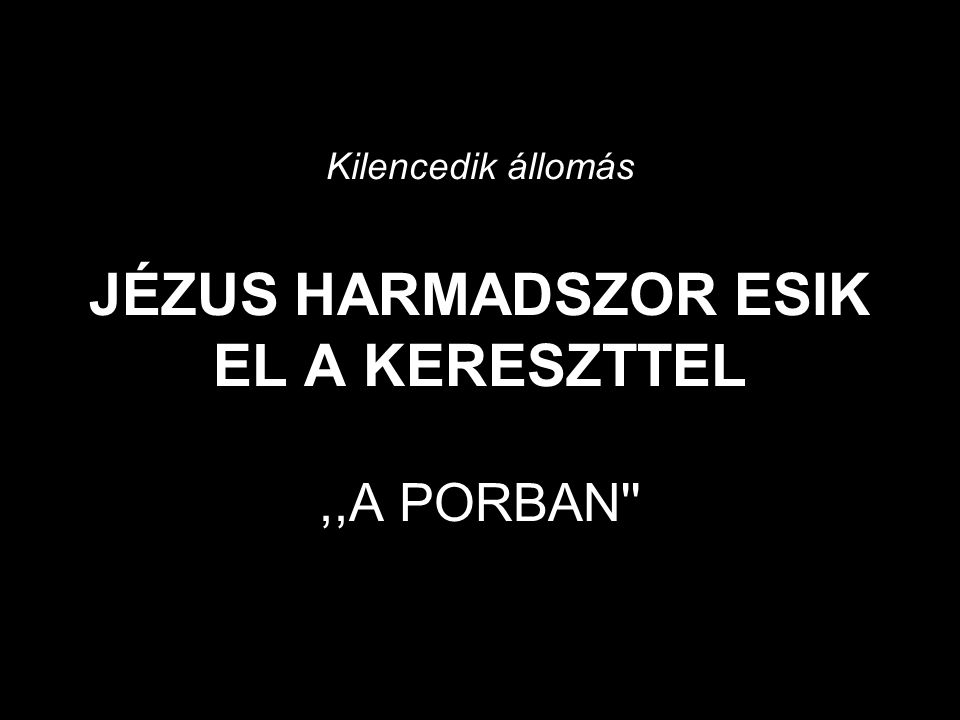 Kilencedik állomás JÉZUS HARMADSZOR ESIK EL A KERESZTTEL ,,A PORBAN