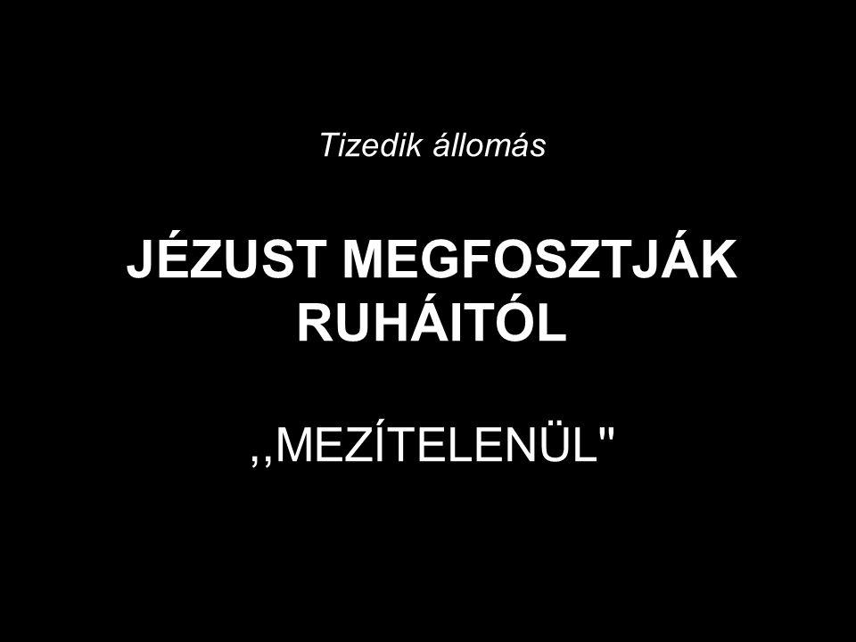 Tizedik állomás JÉZUST MEGFOSZTJÁK RUHÁITÓL ,,MEZÍTELENÜL