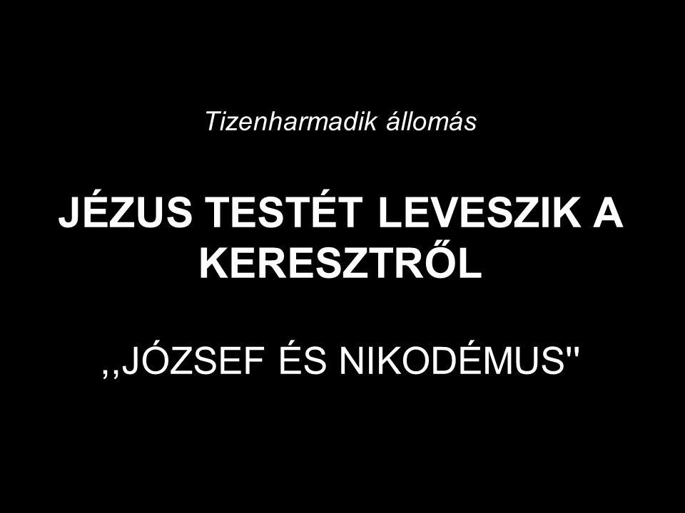 Tizenharmadik állomás JÉZUS TESTÉT LEVESZIK A KERESZTRŐL ,,JÓZSEF ÉS NIKODÉMUS