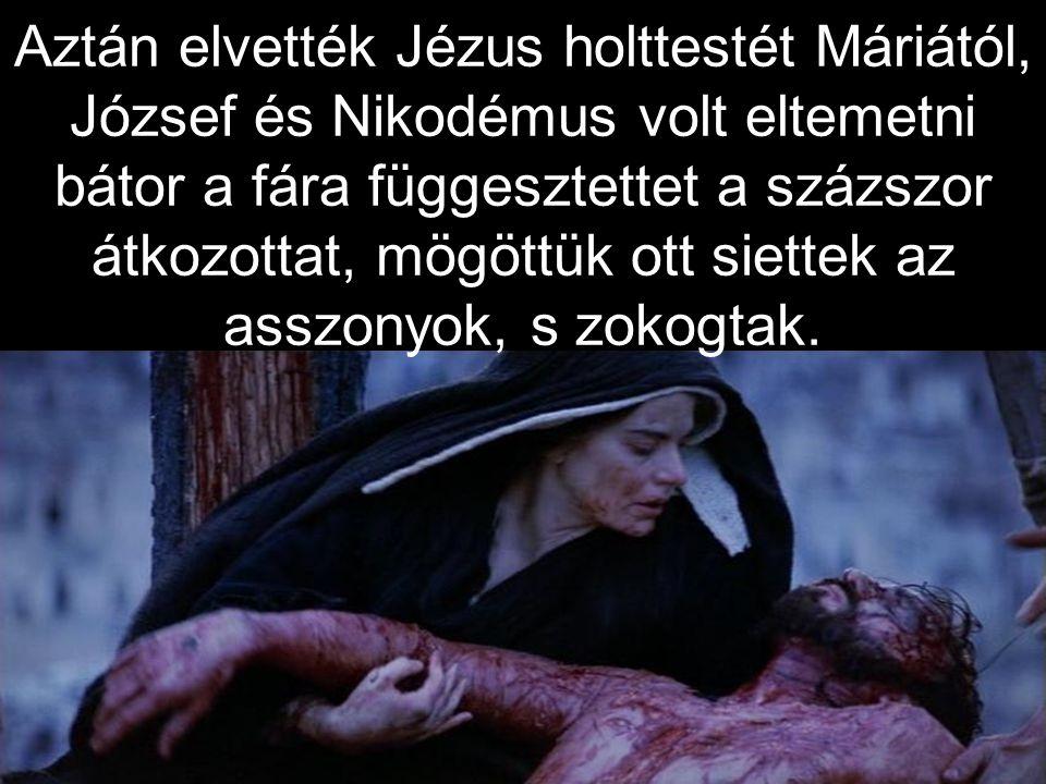 Aztán elvették Jézus holttestét Máriától, József és Nikodémus volt eltemetni bátor a fára függesztettet a százszor átkozottat, mögöttük ott siettek az asszonyok, s zokogtak.