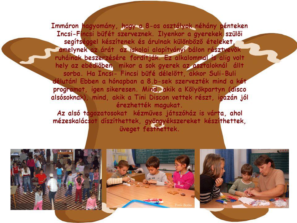 Immáron hagyomány, hogy a 8-os osztályok néhány pénteken Incsi-Fincsi büfét szerveznek. Ilyenkor a gyerekek szülői segítséggel készítenek és árulnak különböző ételeket, amelynek az árát az iskolai alapítványi bálon résztvevők ruháinak beszerzésére fordítják. Ez alkalommal is alig volt hely az ebédlőben, mikor a sok gyerek az asztaloknál állt sorba. Ha Incsi- Fincsi büfé délelőtt, akkor Suli-Buli délután! Ebben a hónapban a 8.b-sek szervezték mind a két programot, igen sikeresen. Mind, akik a Kölyökpartyn (disco alsósoknak), mind, akik a Tini Discon vettek részt, igazán jól érezhették magukat.